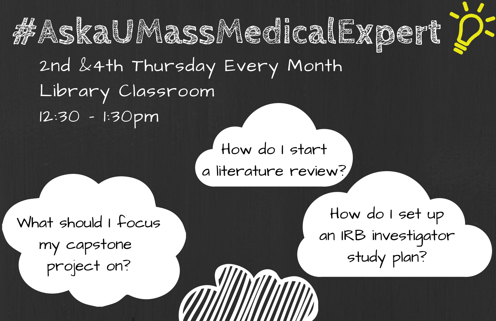 Ask a UMass Medical Expert, 2nd and 4th Thursday every month, Library Classroom, 12:30 - 1:30 pm. Possible questions that can be answered: What should I focus my capstone project on? How do I start a literature review? How do I set up an IRB investigator study plan?